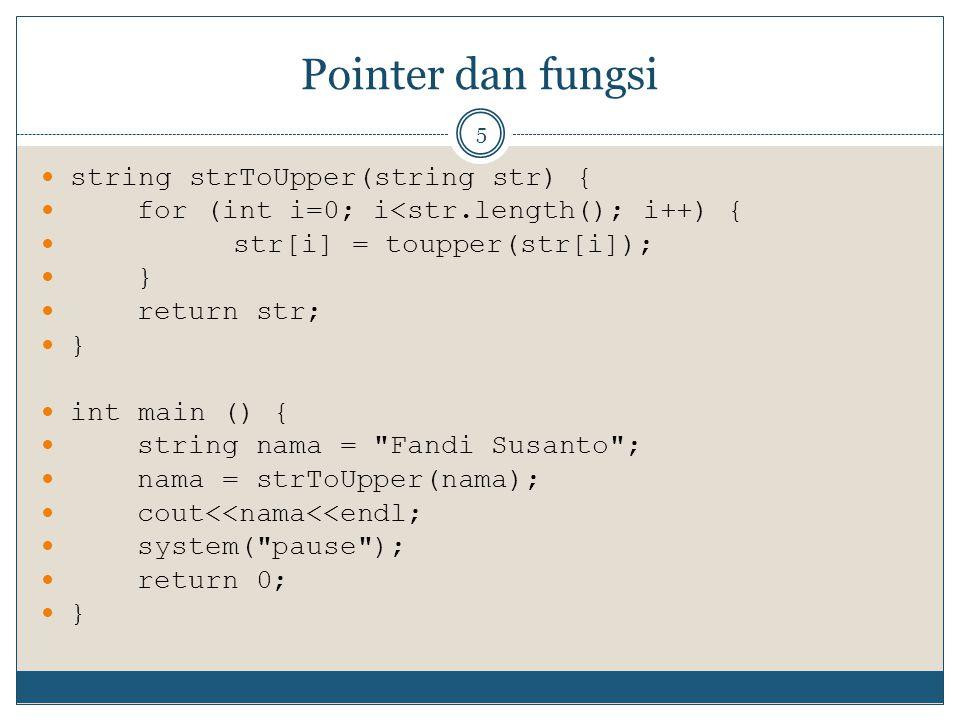 Pointer dan fungsi 5 string strToUpper(string str) { for (int i=0; i<str.length(); i++) { str[i] = toupper(str[i]); } return str; } int main () { string nama = Fandi Susanto ; nama = strToUpper(nama); cout<<nama<<endl; system( pause ); return 0; }