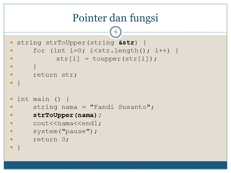 Pointer dan fungsi 7 void strToUpper(string &str) { for (int i=0; i<str.length(); i++) { str[i] = toupper(str[i]); } //return str; } int main () { string nama = Fandi Susanto ; strToUpper(nama); cout<<nama<<endl; system( pause ); return 0; }