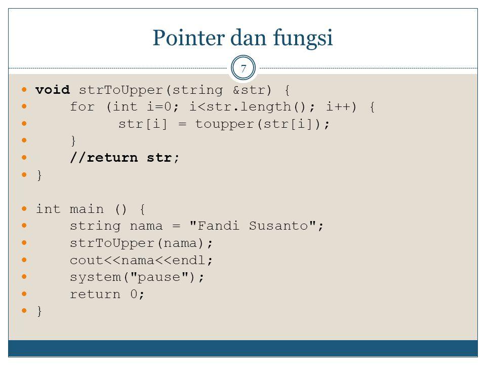 Pointer dan fungsi 7 void strToUpper(string &str) { for (int i=0; i<str.length(); i++) { str[i] = toupper(str[i]); } //return str; } int main () { str