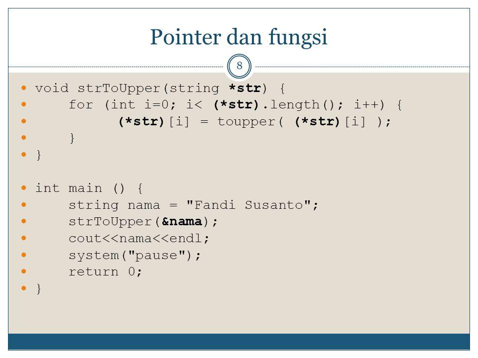 Pointer dan fungsi 8 void strToUpper(string *str) { for (int i=0; i< (*str).length(); i++) { (*str)[i] = toupper( (*str)[i] ); } int main () { string nama = Fandi Susanto ; strToUpper(&nama); cout<<nama<<endl; system( pause ); return 0; }