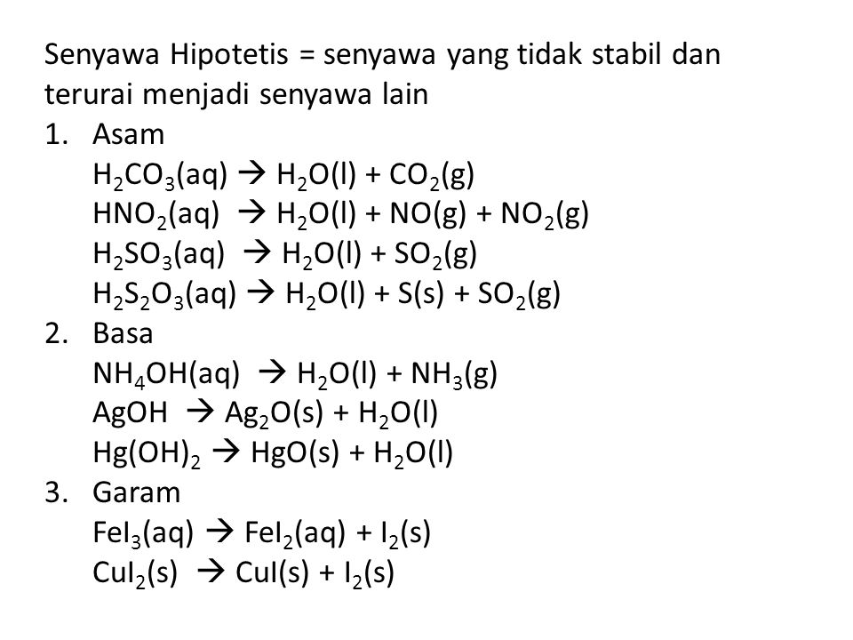 Senyawa Hipotetis = senyawa yang tidak stabil dan terurai menjadi senyawa lain 1.Asam H 2 CO 3 (aq)  H 2 O(l) + CO 2 (g) HNO 2 (aq)  H 2 O(l) + NO(g) + NO 2 (g) H 2 SO 3 (aq)  H 2 O(l) + SO 2 (g) H 2 S 2 O 3 (aq)  H 2 O(l) + S(s) + SO 2 (g) 2.Basa NH 4 OH(aq)  H 2 O(l) + NH 3 (g) AgOH  Ag 2 O(s) + H 2 O(l) Hg(OH) 2  HgO(s) + H 2 O(l) 3.Garam FeI 3 (aq)  FeI 2 (aq) + I 2 (s) CuI 2 (s)  CuI(s) + I 2 (s)