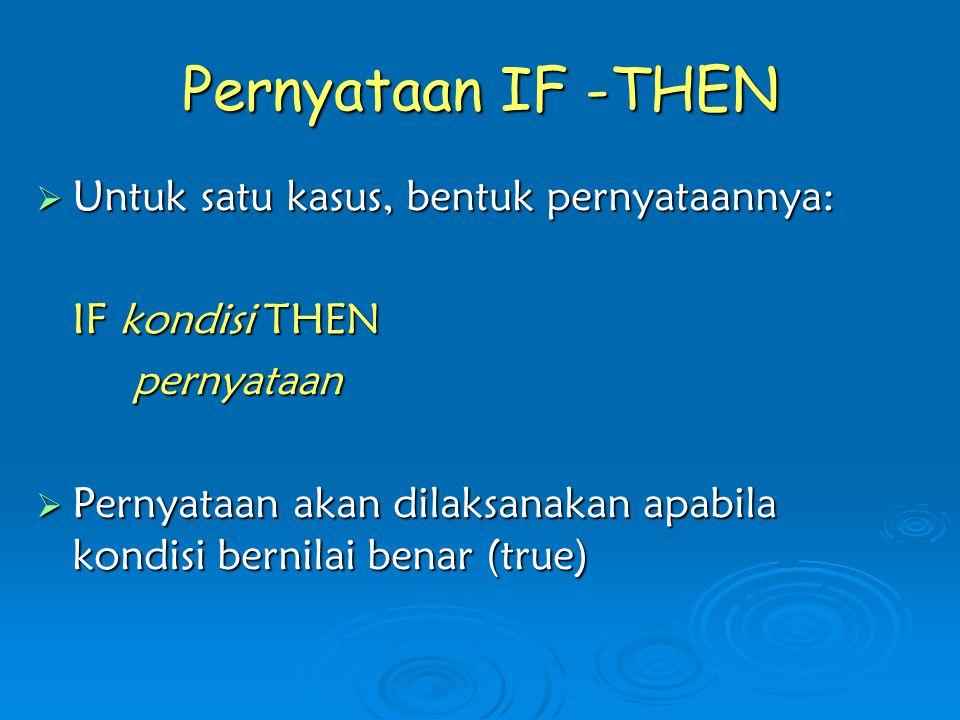 Pernyataan IF -THEN  Untuk satu kasus, bentuk pernyataannya: IF kondisi THEN pernyataan  Pernyataan akan dilaksanakan apabila kondisi bernilai benar (true)