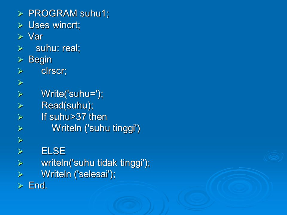  PROGRAM suhu1;  Uses wincrt;  Var  suhu: real;  Begin  clrscr;   Write( suhu= );  Read(suhu);  If suhu>37 then  Writeln ( suhu tinggi )   ELSE  writeln( suhu tidak tinggi );  Writeln ( selesai );  End.