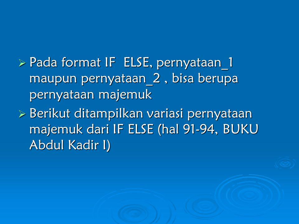  Pada format IF ELSE, pernyataan_1 maupun pernyataan_2, bisa berupa pernyataan majemuk  Berikut ditampilkan variasi pernyataan majemuk dari IF ELSE (hal 91-94, BUKU Abdul Kadir I)