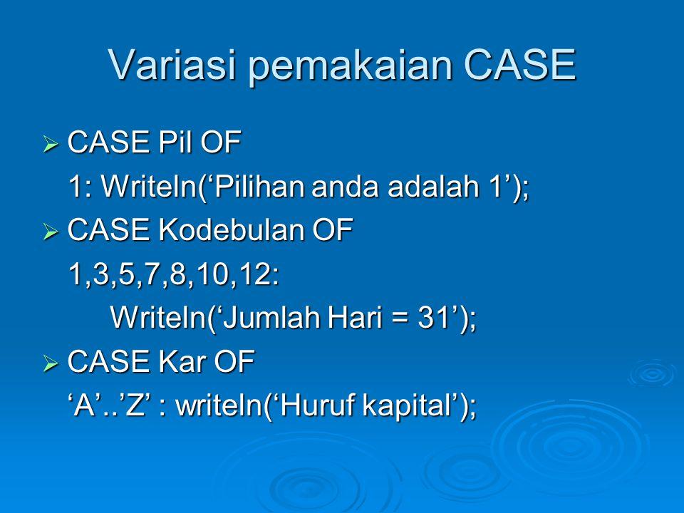 Variasi pemakaian CASE  CASE Pil OF 1: Writeln('Pilihan anda adalah 1');  CASE Kodebulan OF 1,3,5,7,8,10,12: Writeln('Jumlah Hari = 31');  CASE Kar OF 'A'..'Z' : writeln('Huruf kapital');