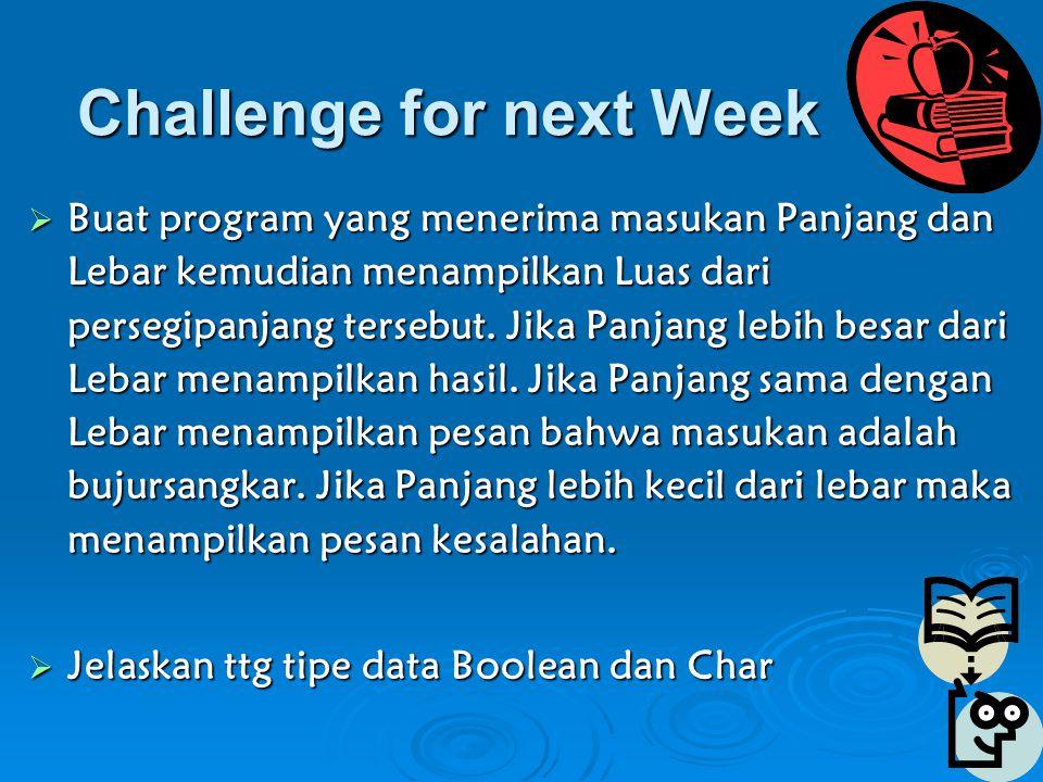 Challenge for next Week  Buat program yang menerima masukan Panjang dan Lebar kemudian menampilkan Luas dari persegipanjang tersebut.