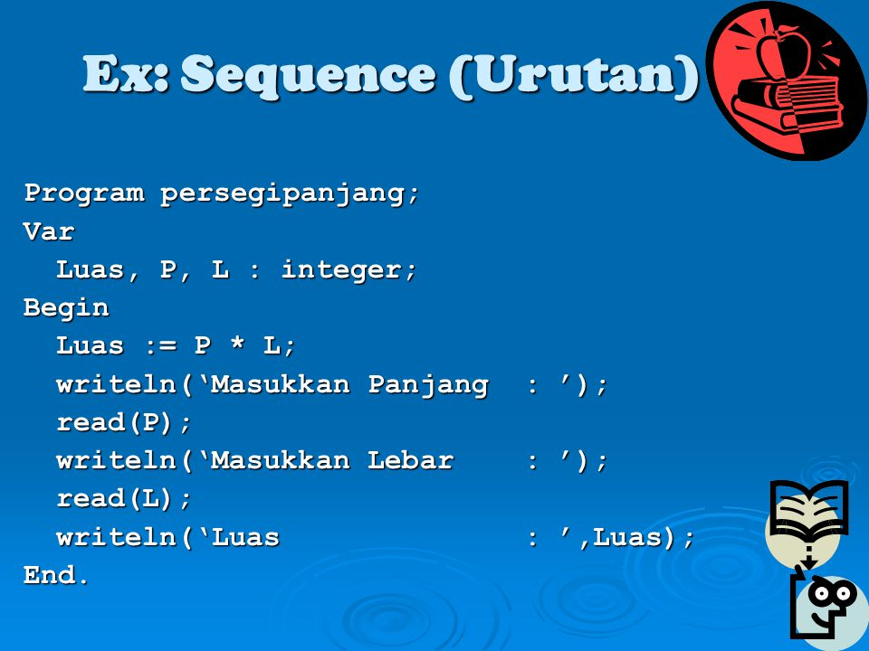 Ex: Sequence (Urutan) Program persegipanjang; Var Luas, P, L : integer; Begin Luas := P * L; writeln('Masukkan Panjang : '); read(P); writeln('Masukkan Lebar : '); read(L); writeln('Luas : ',Luas); End.