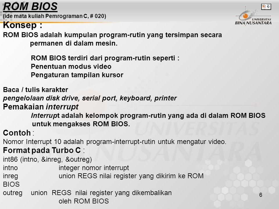 6 ROM BIOS (ide mata kuliah Pemrograman C, # 020) Konsep : ROM BIOS adalah kumpulan program-rutin yang tersimpan secara permanen di dalam mesin. ROM B