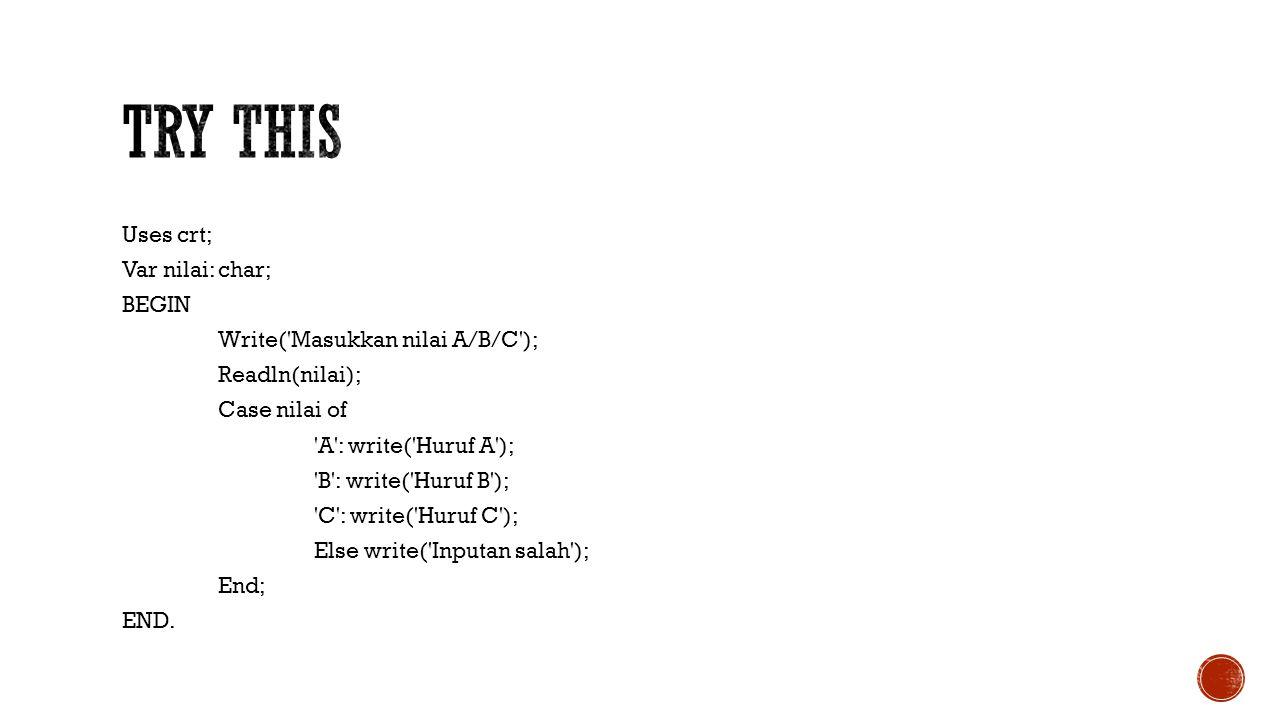 Uses crt; Var nilai: char; BEGIN Write('Masukkan nilai A/B/C'); Readln(nilai); Case nilai of 'A': write('Huruf A'); 'B': write('Huruf B'); 'C': write(