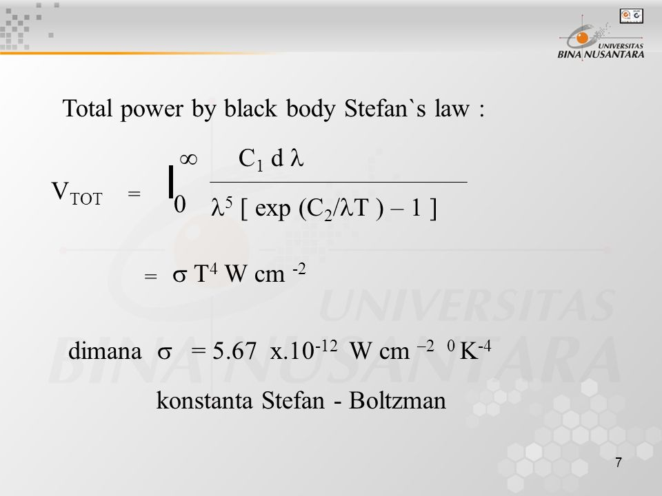 7 Total power by black body Stefan`s law : V TOT = 0  C 1 d 5 [ exp (C 2 / T ) – 1 ] =  T 4 W cm -2 dimana  = 5.67 x.10 -12 W cm –2 0 K -4 konstanta Stefan - Boltzman