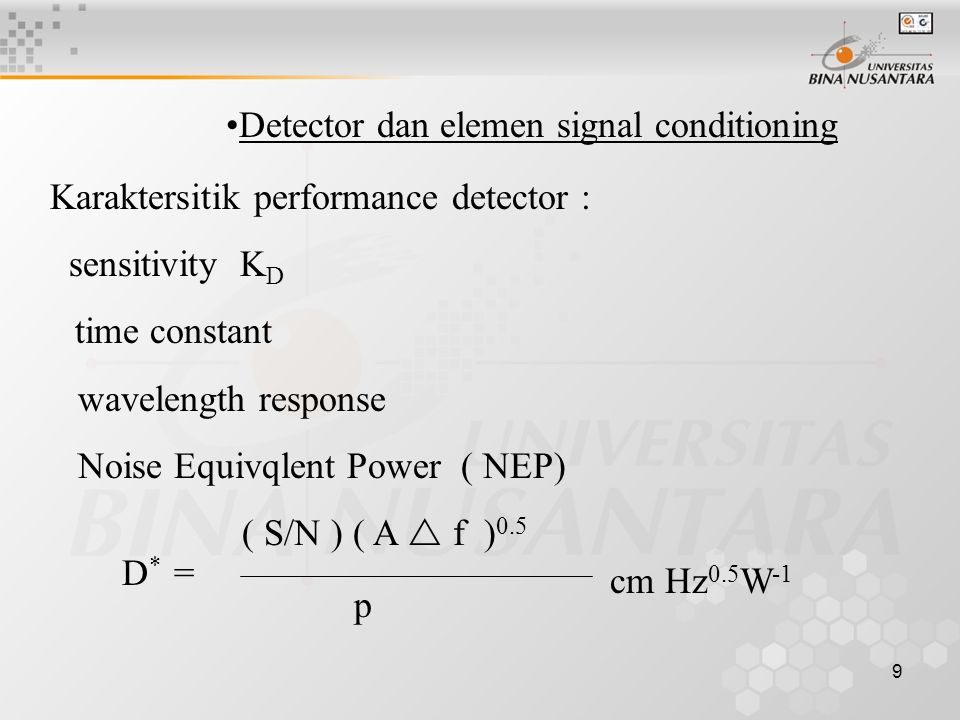 9 Detector dan elemen signal conditioning Karaktersitik performance detector : sensitivity K D time constant wavelength response Noise Equivqlent Power ( NEP) D * = ( S/N ) ( A  f ) 0.5 p cm Hz 0.5 W -1
