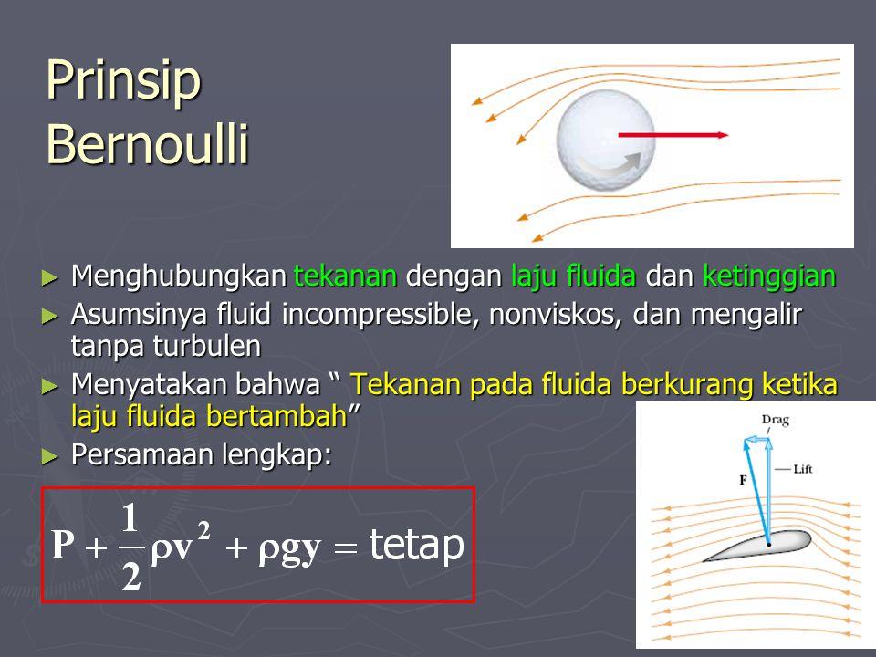 Prinsip Bernoulli ► Menghubungkan tekanan dengan laju fluida dan ketinggian ► Asumsinya fluid incompressible, nonviskos, dan mengalir tanpa turbulen ► Menyatakan bahwa Tekanan pada fluida berkurang ketika laju fluida bertambah ► Persamaan lengkap: