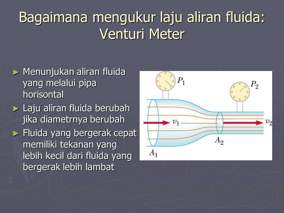 Bagaimana mengukur laju aliran fluida: Venturi Meter ► Menunjukan aliran fluida yang melalui pipa horisontal ► Laju aliran fluida berubah jika diametrnya berubah ► Fluida yang bergerak cepat memiliki tekanan yang lebih kecil dari fluida yang bergerak lebih lambat