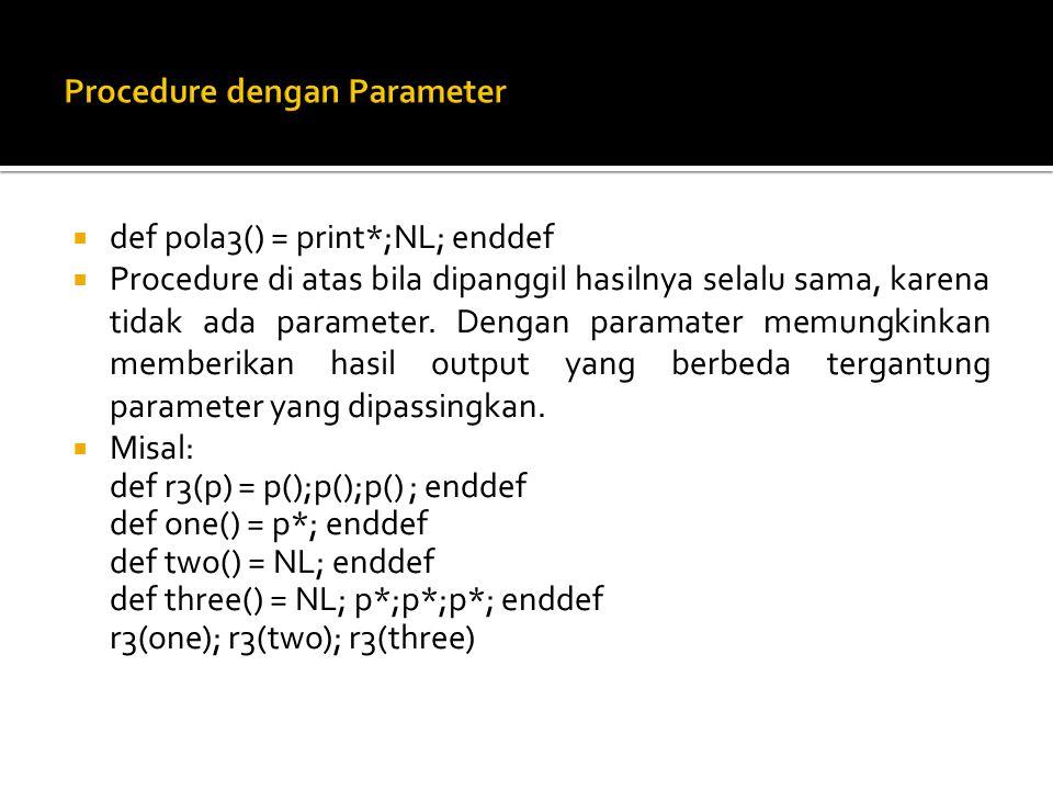  def pola3() = print*;NL; enddef  Procedure di atas bila dipanggil hasilnya selalu sama, karena tidak ada parameter. Dengan paramater memungkinkan m