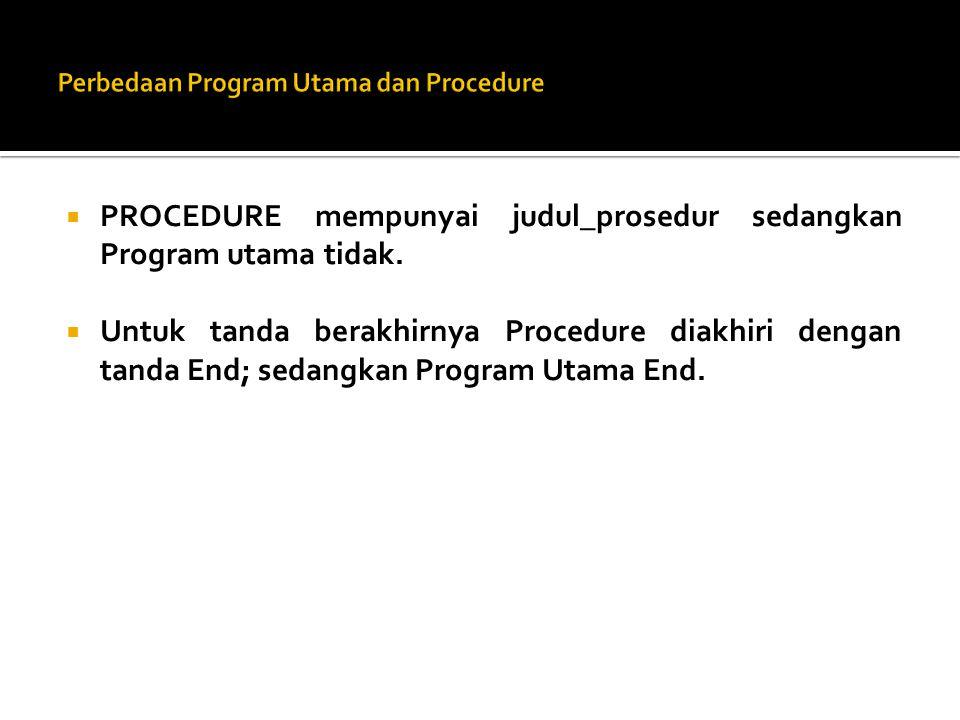  PROCEDURE mempunyai judul_prosedur sedangkan Program utama tidak.  Untuk tanda berakhirnya Procedure diakhiri dengan tanda End; sedangkan Program U