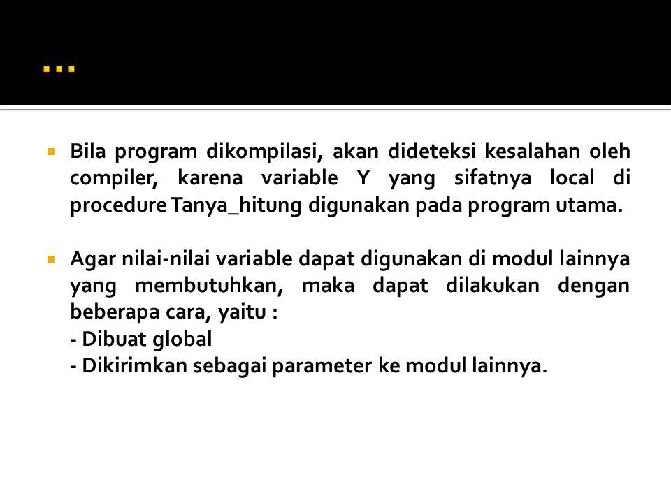  Bila program dikompilasi, akan dideteksi kesalahan oleh compiler, karena variable Y yang sifatnya local di procedure Tanya_hitung digunakan pada pro