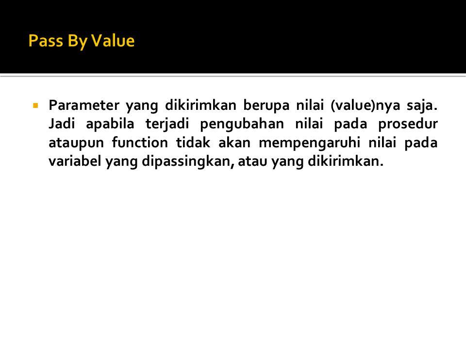  Parameter yang dikirimkan berupa nilai (value)nya saja. Jadi apabila terjadi pengubahan nilai pada prosedur ataupun function tidak akan mempengaruhi