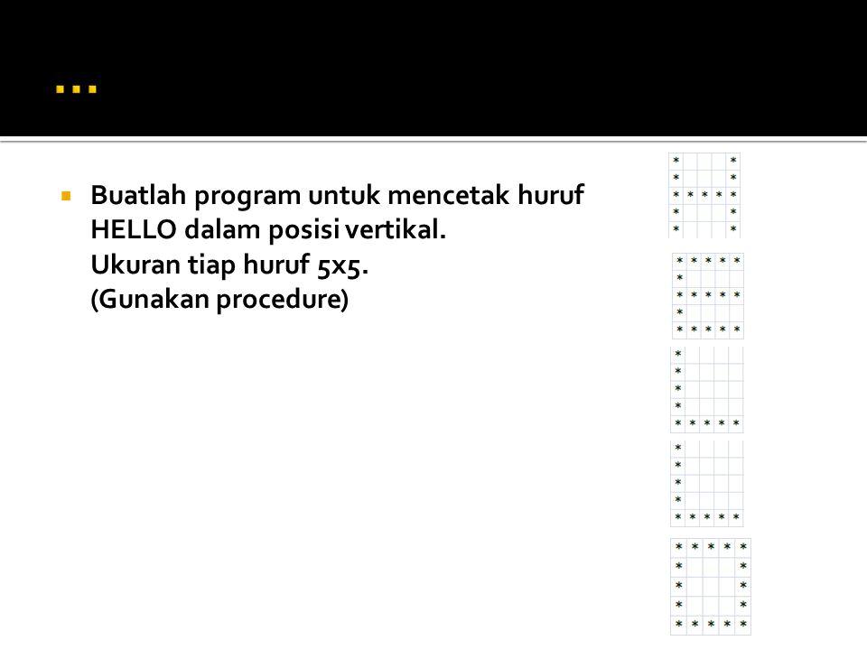  def pola1() = print*;prints;prints;prints;print*;NL; enddef  def pola2() = print*;print* print*;print*; print*;NL; enddef  def pola3() = print*;NL; enddef  Perintah menggunakan procedure: pola1();pola1();pola2();pola1();pola1();NL; pola2();pola3();pola2();pola3();pola2();NL; pola3();pola3();pola3();pola3();pola2();NL; Pola2();pola1();pola1();pola1();pola2();NL;