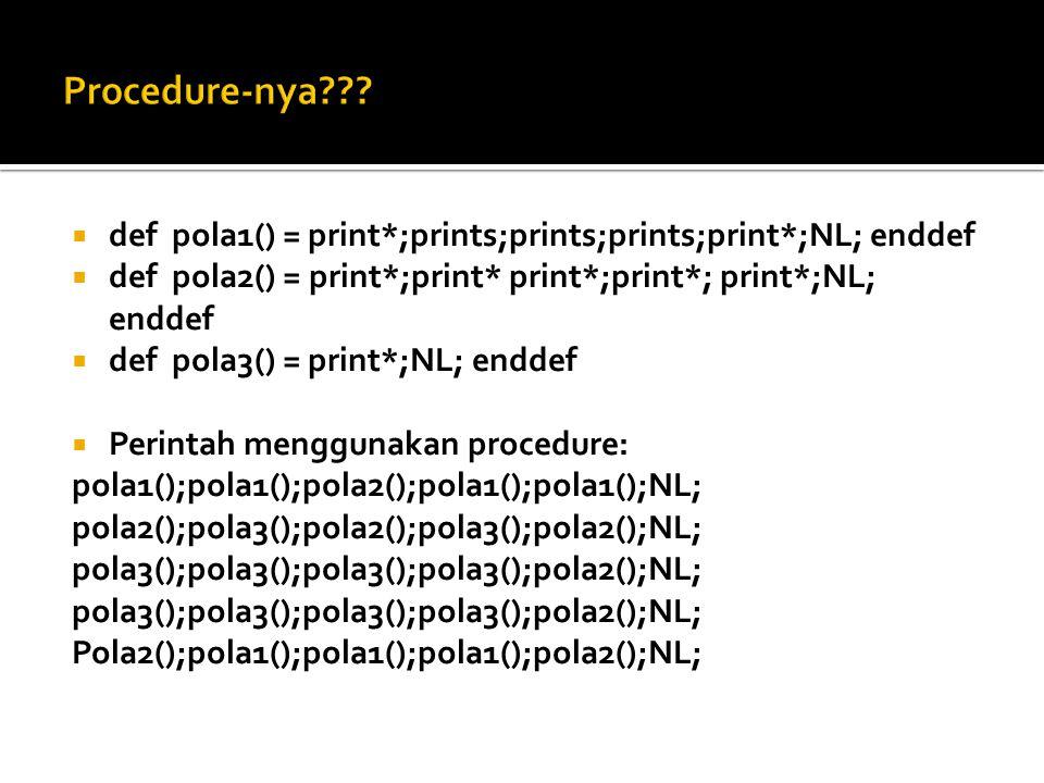 def hello() = def H() = pola1();pola1();pola2();pola1();pola1();NL; enddef def E() = pola2();pola3();pola2();pola3();pola2();NL; enddef def L() = pola3();pola3();pola3();pola3();pola2();NL; enddef def O() = pola2();pola1();pola1();pola1();pola2();NL; enddef def pola1() = print*;prints;prints;prints;print*;NL; enddef def pola2() = print*;print* print*;print*; print*;NL; enddef def pola3() = print*;NL; enddef H();E();L();L();O(); enddef Pemanggilan: hello();
