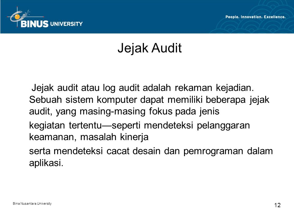 Bina Nusantara University 11 Auditing Data Management Systems Access control –C–Control for Flat files Closed Off-line Physically stored in a separate place –C–Control for shared databases Database authorization table/access control list Passwords Biometric devices Data encryption