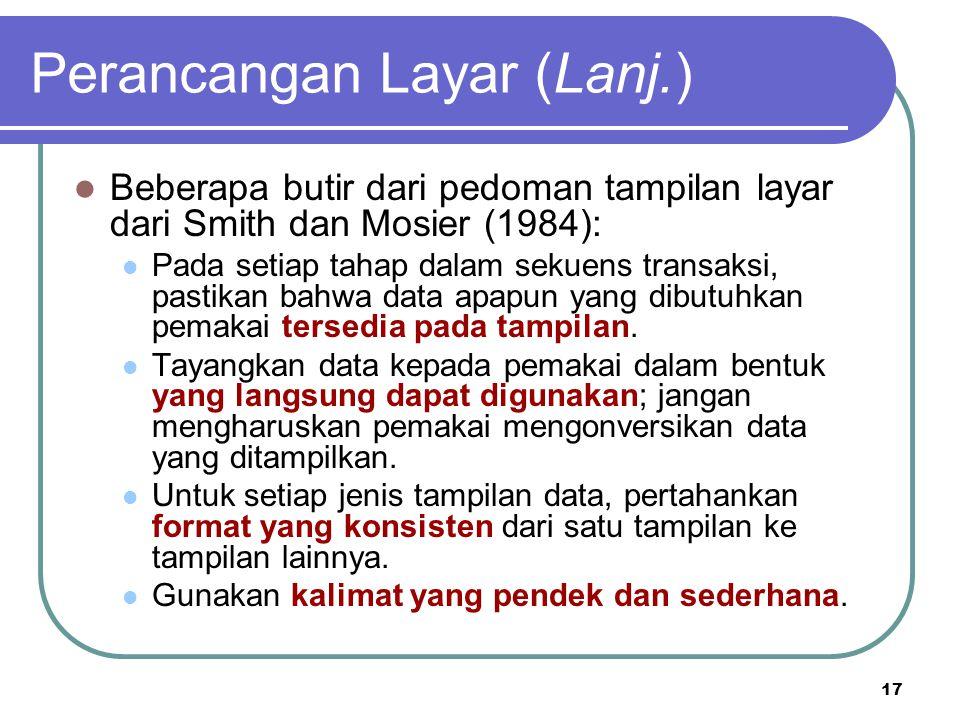 17 Perancangan Layar (Lanj.) Beberapa butir dari pedoman tampilan layar dari Smith dan Mosier (1984): Pada setiap tahap dalam sekuens transaksi, pasti