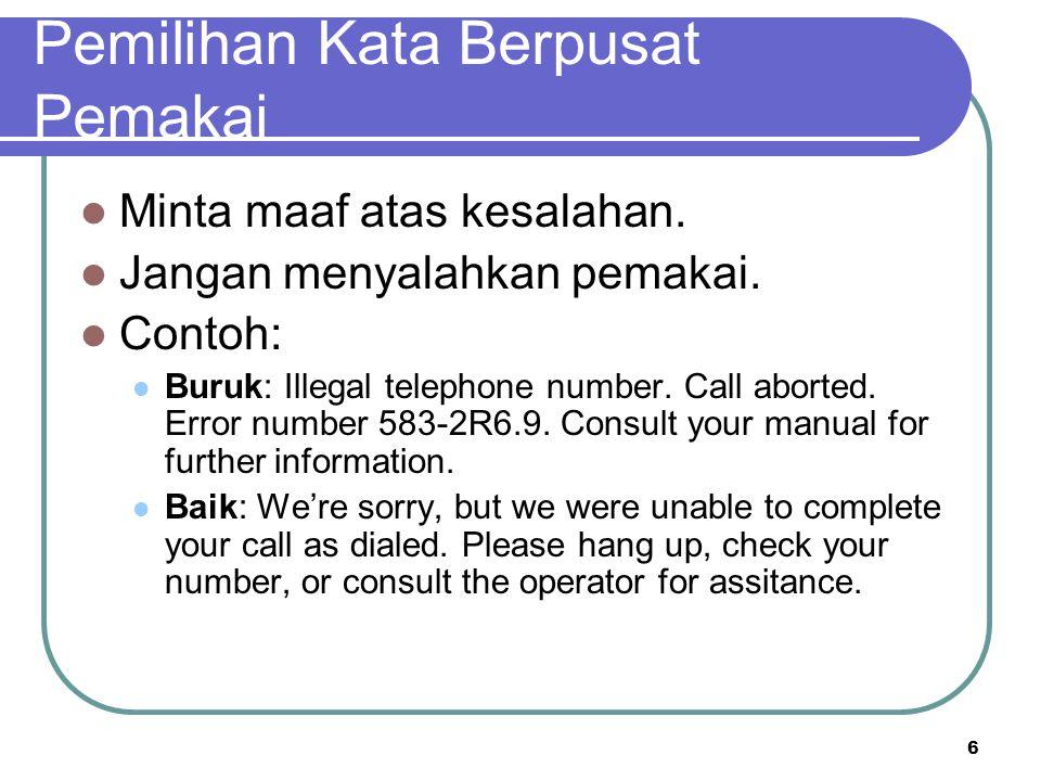 6 Pemilihan Kata Berpusat Pemakai Minta maaf atas kesalahan. Jangan menyalahkan pemakai. Contoh: Buruk: Illegal telephone number. Call aborted. Error
