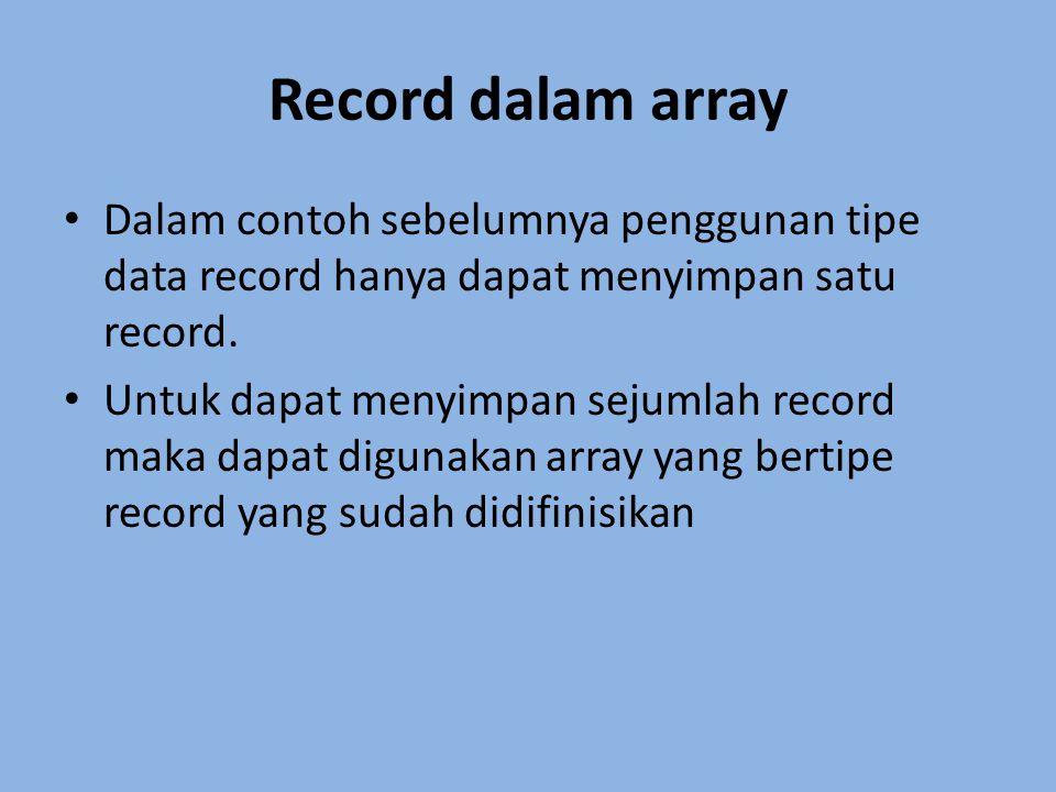 Record dalam array Dalam contoh sebelumnya penggunan tipe data record hanya dapat menyimpan satu record. Untuk dapat menyimpan sejumlah record maka da