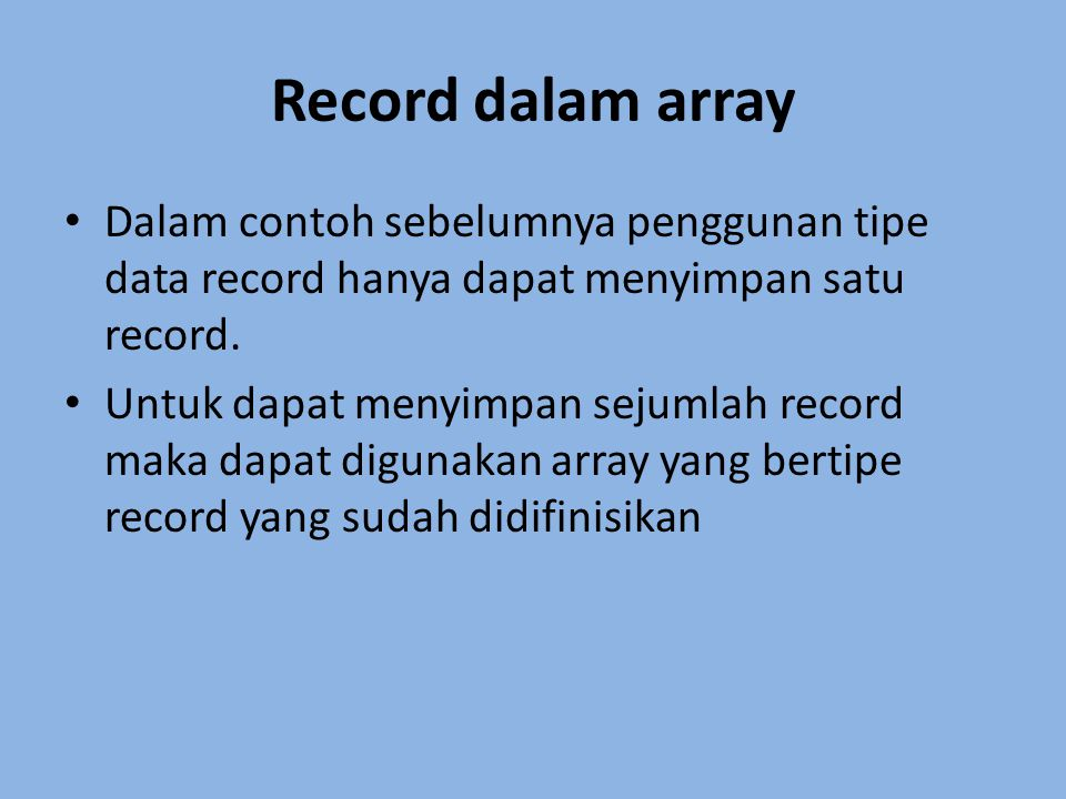 Contoh program : type data_pegawai = record kd_peg : string[5]; nama : string[15]; alamat : string[20]; gaji : longint; end; var pegawai : array[1..10] of data_pegawai; i : integer;
