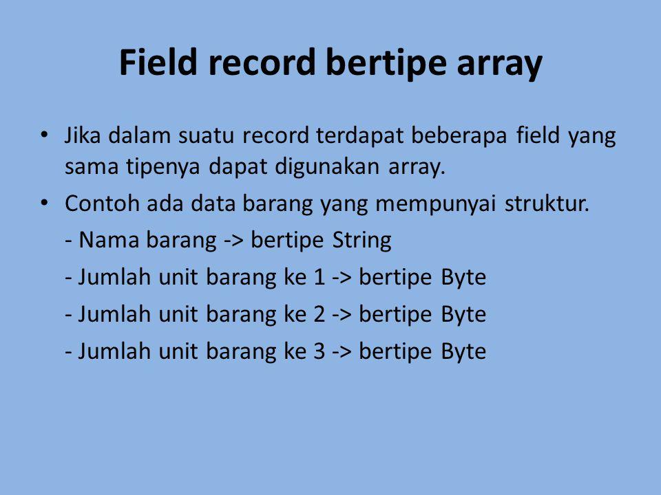 Field record bertipe array Jika dalam suatu record terdapat beberapa field yang sama tipenya dapat digunakan array. Contoh ada data barang yang mempun