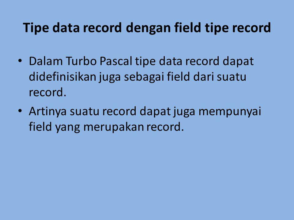 Tipe data record dengan field tipe record Dalam Turbo Pascal tipe data record dapat didefinisikan juga sebagai field dari suatu record. Artinya suatu