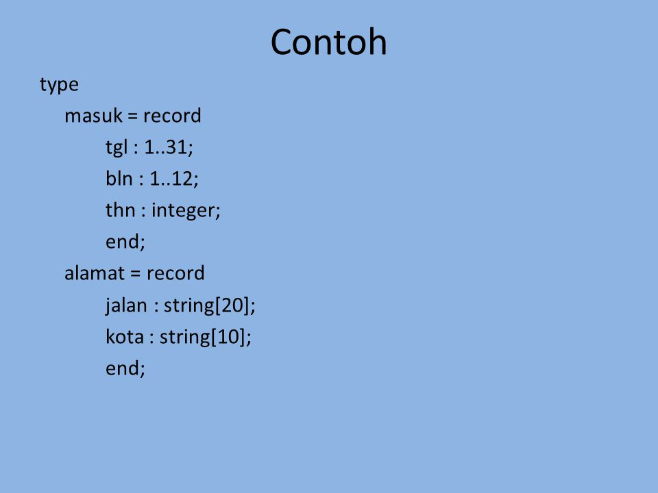 Contoh type masuk = record tgl : 1..31; bln : 1..12; thn : integer; end; alamat = record jalan : string[20]; kota : string[10]; end;