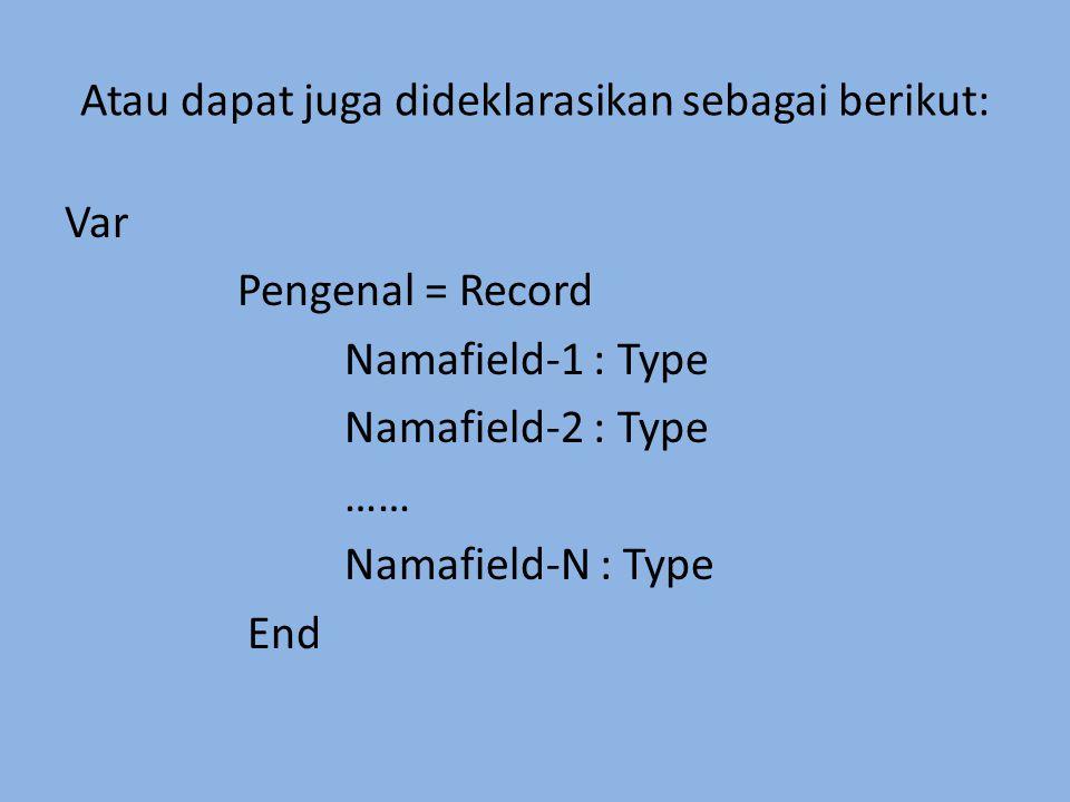 Atau dapat juga dideklarasikan sebagai berikut: Var Pengenal = Record Namafield-1 : Type Namafield-2 : Type …… Namafield-N : Type End