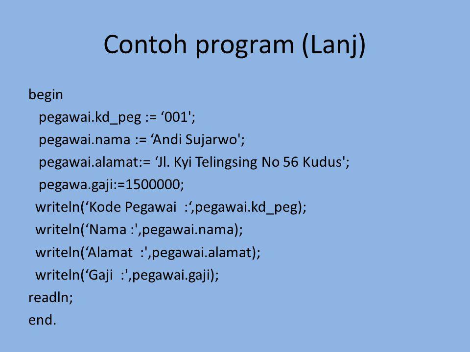 Contoh program (Lanj) begin pegawai.kd_peg := '001'; pegawai.nama := 'Andi Sujarwo'; pegawai.alamat:= 'Jl. Kyi Telingsing No 56 Kudus'; pegawa.gaji:=1