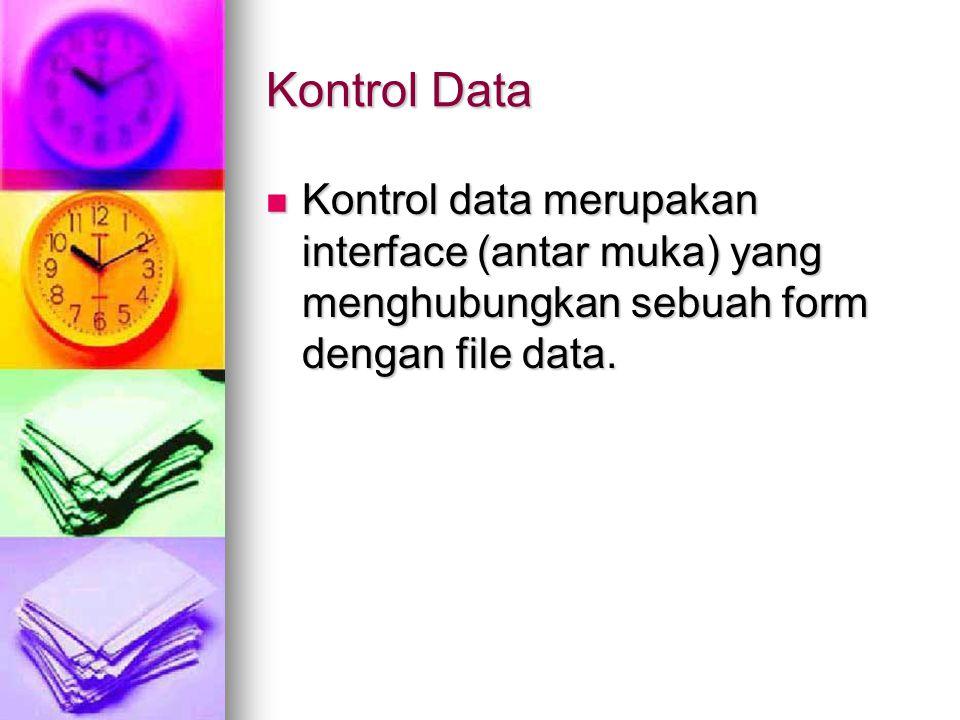 Kontrol Data Kontrol data merupakan interface (antar muka) yang menghubungkan sebuah form dengan file data.