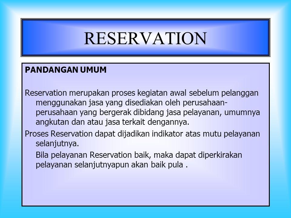 2 RESERVATION PANDANGAN UMUM Reservation merupakan proses kegiatan awal sebelum pelanggan menggunakan jasa yang disediakan oleh perusahaan- perusahaan yang bergerak dibidang jasa pelayanan, umumnya angkutan dan atau jasa terkait dengannya.