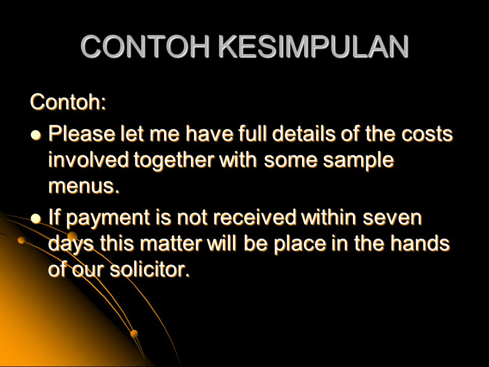 CONTOH KESIMPULAN Contoh: Please let me have full details of the costs involved together with some sample menus. Please let me have full details of th