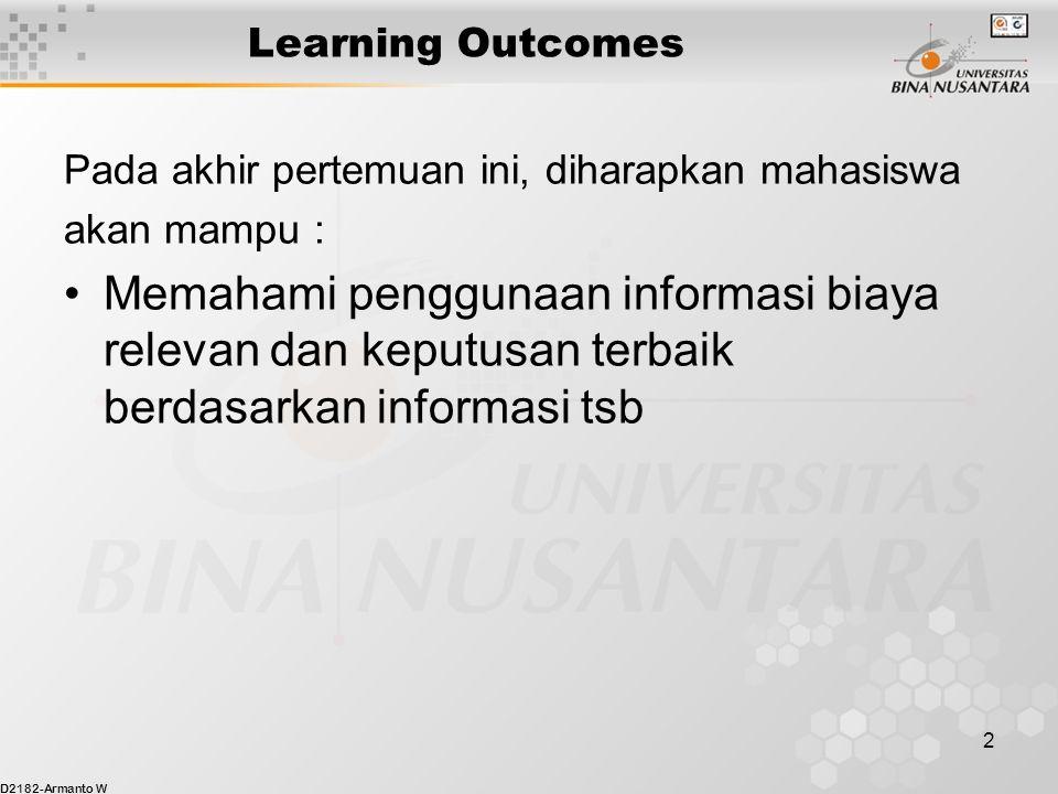 D2182-Armanto W 2 Learning Outcomes Pada akhir pertemuan ini, diharapkan mahasiswa akan mampu : Memahami penggunaan informasi biaya relevan dan keputusan terbaik berdasarkan informasi tsb