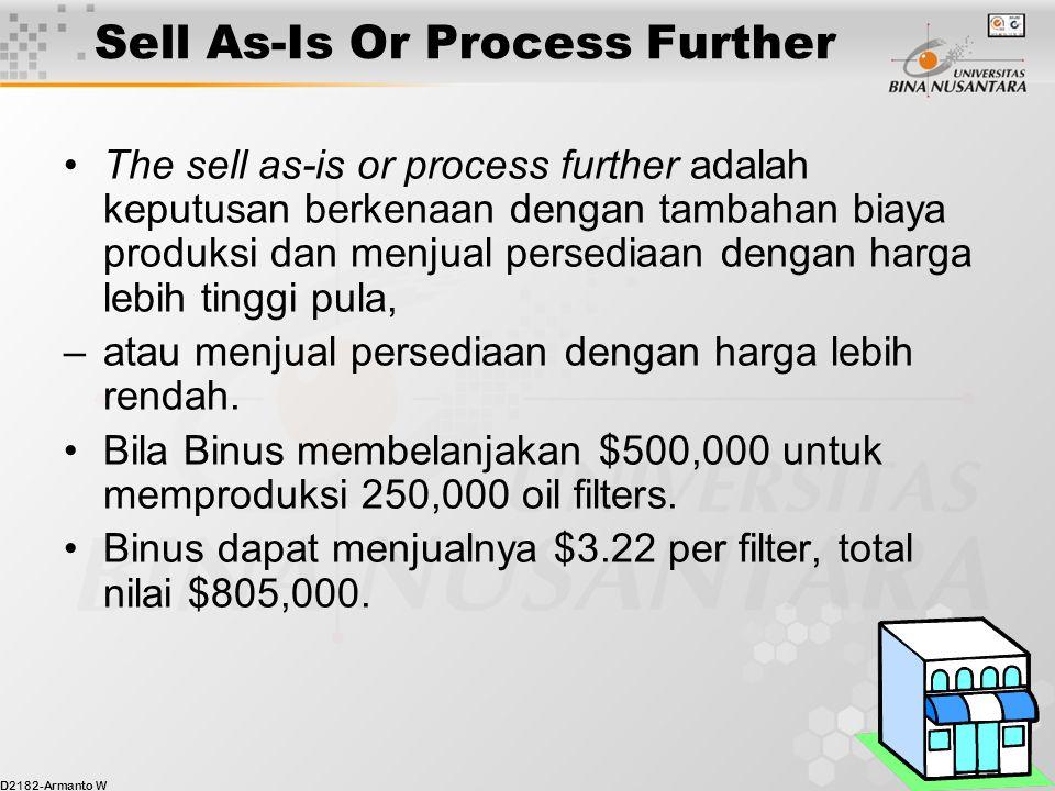 D2182-Armanto W 24 Sell As-Is Or Process Further The sell as-is or process further adalah keputusan berkenaan dengan tambahan biaya produksi dan menjual persediaan dengan harga lebih tinggi pula, –atau menjual persediaan dengan harga lebih rendah.