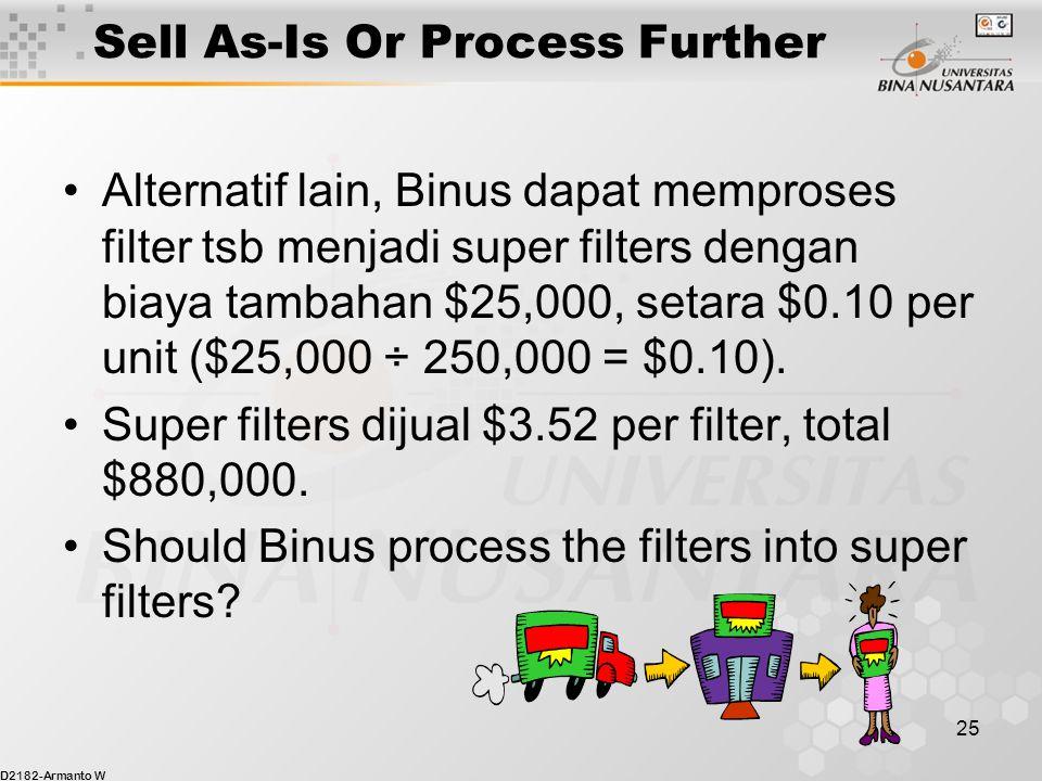 D2182-Armanto W 25 Sell As-Is Or Process Further Alternatif lain, Binus dapat memproses filter tsb menjadi super filters dengan biaya tambahan $25,000, setara $0.10 per unit ($25,000 ÷ 250,000 = $0.10).