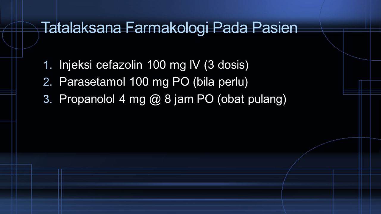 Tatalaksana Farmakologi Pada Pasien 1. Injeksi cefazolin 100 mg IV (3 dosis) 2. Parasetamol 100 mg PO (bila perlu) 3. Propanolol 4 mg @ 8 jam PO (obat