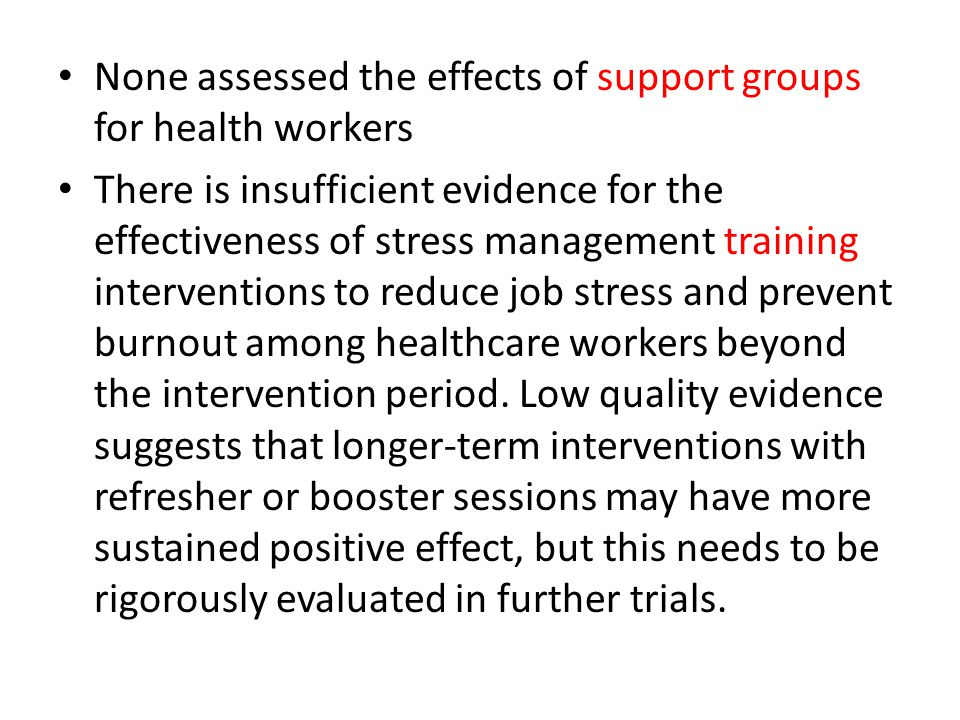 None assessed the effects of support groups for health workers There is insufficient evidence for the effectiveness of stress management training inte