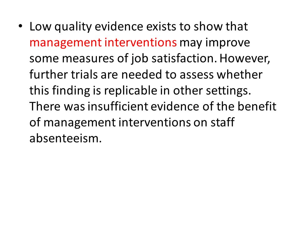 Low quality evidence exists to show that management interventions may improve some measures of job satisfaction. However, further trials are needed to