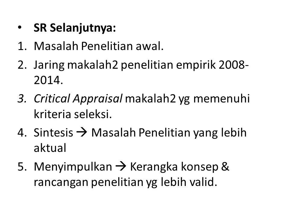 SR Selanjutnya: 1.Masalah Penelitian awal. 2.Jaring makalah2 penelitian empirik 2008- 2014. 3.Critical Appraisal makalah2 yg memenuhi kriteria seleksi