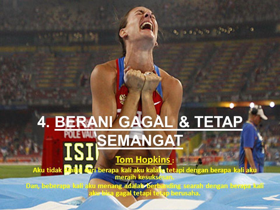 4. BERANI GAGAL & TETAP SEMANGAT Tom Hopkins : Aku tidak dinilai dari berapa kali aku kalah, tetapi dengan berapa kali aku meraih kesuksesan. Dan, beb