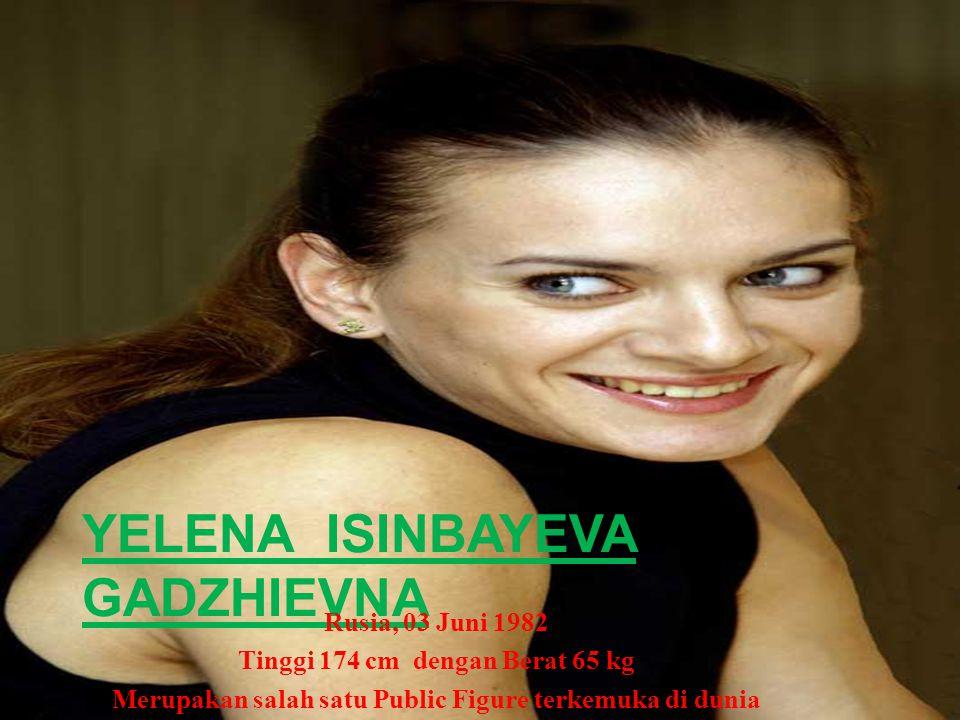 YELENA ISINBAYEVA Peringkat 1 Dunia : 2005-2006-207-2008-2009 Juara Dunia Outdoor : 2003-2005-2007 Juara Dunia Indoor : 2003-2005-2006-2008 Juara Olimpiade : 2004 Athena, 2008 Beijing Atlit TERBAIK IAAF : 2004-2005-2008-2009