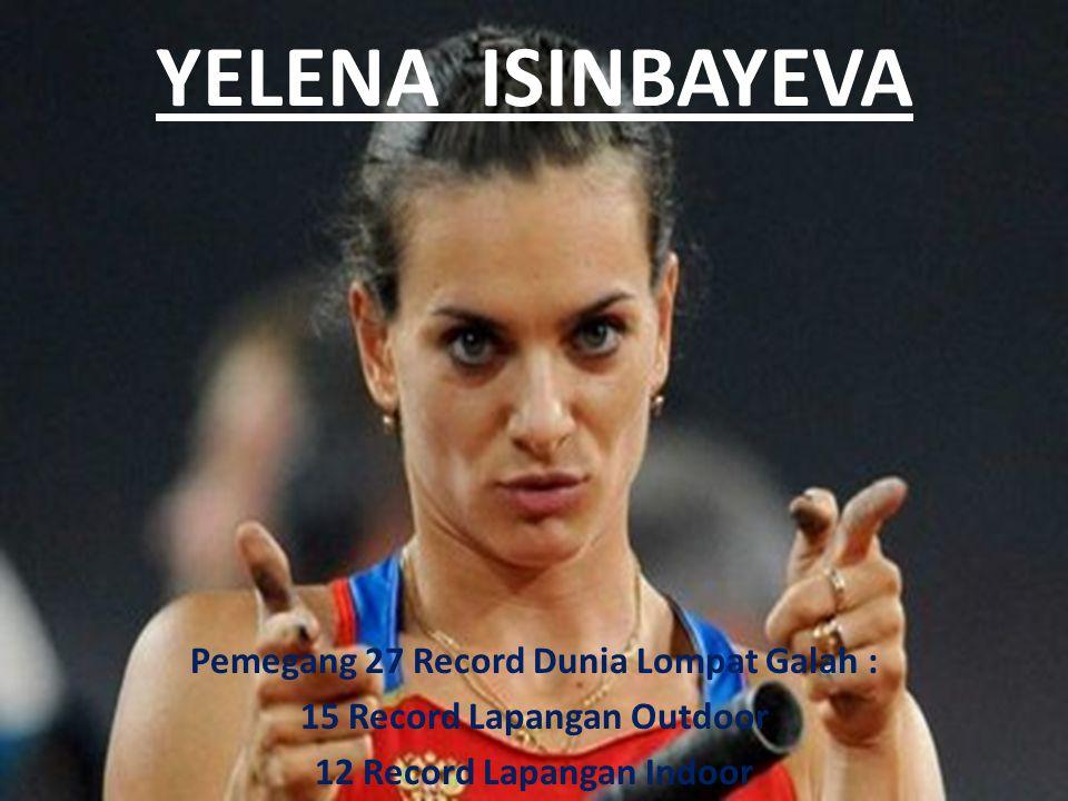 YELENA ISINBAYEVA Pemegang 27 Record Dunia Lompat Galah : 15 Record Lapangan Outdoor 12 Record Lapangan Indoor
