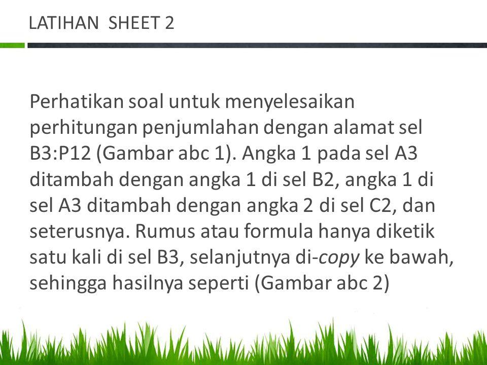 LATIHAN SHEET 2 Perhatikan soal untuk menyelesaikan perhitungan penjumlahan dengan alamat sel B3:P12 (Gambar abc 1). Angka 1 pada sel A3 ditambah deng