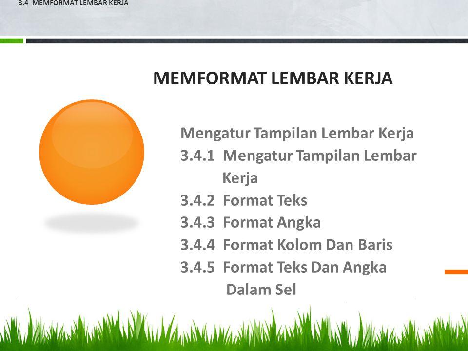 MEMFORMAT LEMBAR KERJA Mengatur Tampilan Lembar Kerja 3.4.1 Mengatur Tampilan Lembar Kerja 3.4.2 Format Teks 3.4.3 Format Angka 3.4.4 Format Kolom Dan