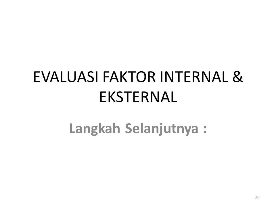 EVALUASI FAKTOR INTERNAL & EKSTERNAL Langkah Selanjutnya : 20