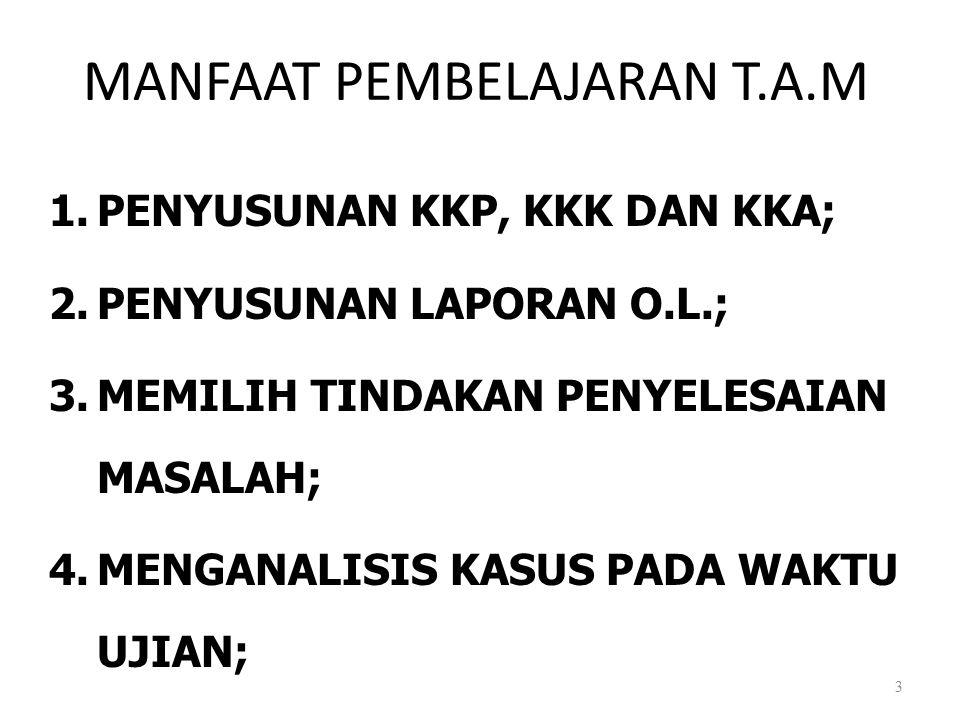 MANFAAT PEMBELAJARAN T.A.M 1.PENYUSUNAN KKP, KKK DAN KKA; 2.PENYUSUNAN LAPORAN O.L.; 3.MEMILIH TINDAKAN PENYELESAIAN MASALAH; 4.MENGANALISIS KASUS PAD